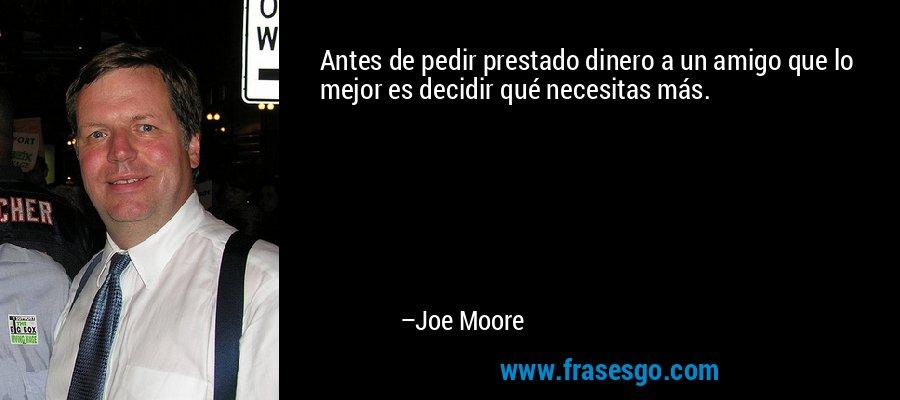 Antes de pedir prestado dinero a un amigo que lo mejor es decidir qué necesitas más. – Joe Moore