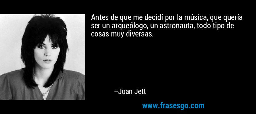 Antes de que me decidí por la música, que quería ser un arqueólogo, un astronauta, todo tipo de cosas muy diversas. – Joan Jett