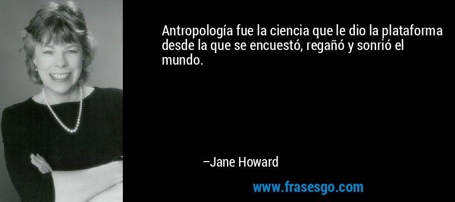 Antropología fue la ciencia que le dio la plataforma desde la que se encuestó, regañó y sonrió el mundo. – Jane Howard