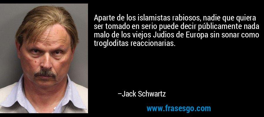 Aparte de los islamistas rabiosos, nadie que quiera ser tomado en serio puede decir públicamente nada malo de los viejos Judios de Europa sin sonar como trogloditas reaccionarias. – Jack Schwartz