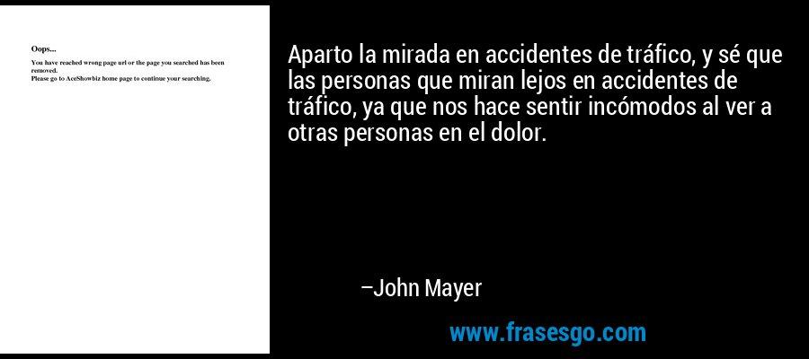 Aparto la mirada en accidentes de tráfico, y sé que las personas que miran lejos en accidentes de tráfico, ya que nos hace sentir incómodos al ver a otras personas en el dolor. – John Mayer