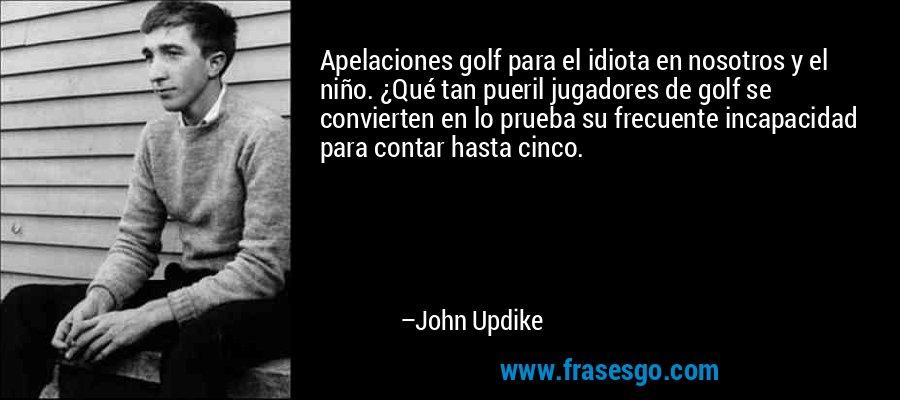Apelaciones golf para el idiota en nosotros y el niño. ¿Qué tan pueril jugadores de golf se convierten en lo prueba su frecuente incapacidad para contar hasta cinco. – John Updike