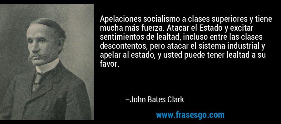 Apelaciones socialismo a clases superiores y tiene mucha más fuerza. Atacar el Estado y excitar sentimientos de lealtad, incluso entre las clases descontentos, pero atacar el sistema industrial y apelar al estado, y usted puede tener lealtad a su favor. – John Bates Clark