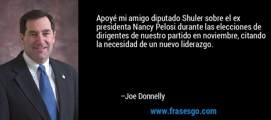 Apoyé mi amigo diputado Shuler sobre el ex presidenta Nancy Pelosi durante las elecciones de dirigentes de nuestro partido en noviembre, citando la necesidad de un nuevo liderazgo. – Joe Donnelly