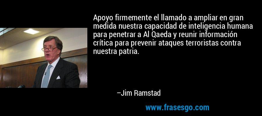 Apoyo firmemente el llamado a ampliar en gran medida nuestra capacidad de inteligencia humana para penetrar a Al Qaeda y reunir información crítica para prevenir ataques terroristas contra nuestra patria. – Jim Ramstad