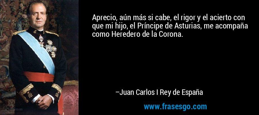 Aprecio, aún más si cabe, el rigor y el acierto con que mi hijo, el Príncipe de Asturias, me acompaña como Heredero de la Corona. – Juan Carlos I Rey de España