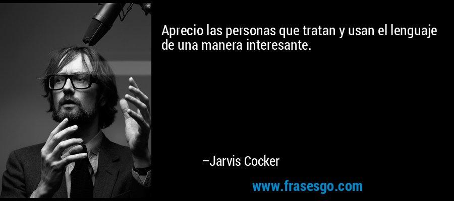 Aprecio las personas que tratan y usan el lenguaje de una manera interesante. – Jarvis Cocker