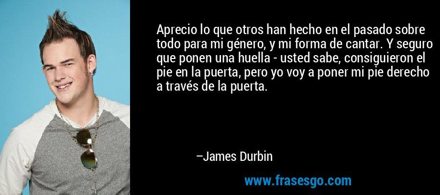 Aprecio lo que otros han hecho en el pasado sobre todo para mi género, y mi forma de cantar. Y seguro que ponen una huella - usted sabe, consiguieron el pie en la puerta, pero yo voy a poner mi pie derecho a través de la puerta. – James Durbin