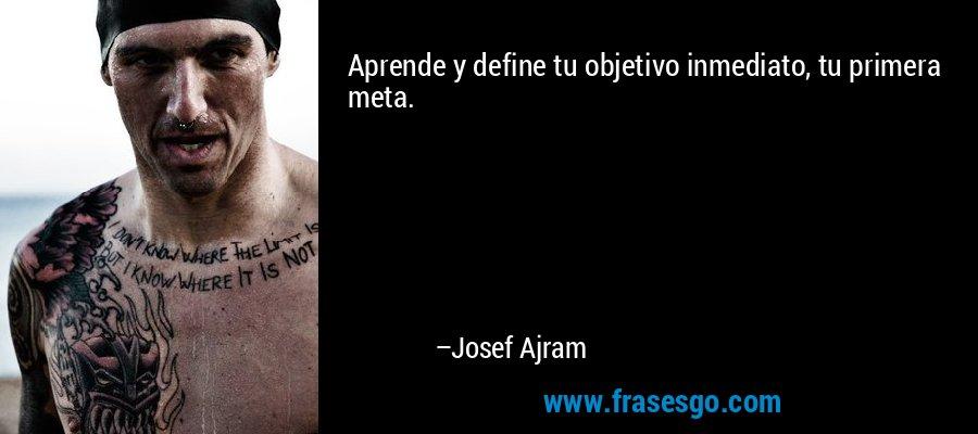 Aprende y define tu objetivo inmediato, tu primera meta. – Josef Ajram