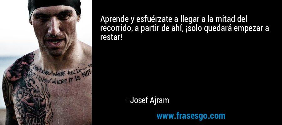 Aprende y esfuérzate a llegar a la mitad del recorrido, a partir de ahí, ¡solo quedará empezar a restar! – Josef Ajram