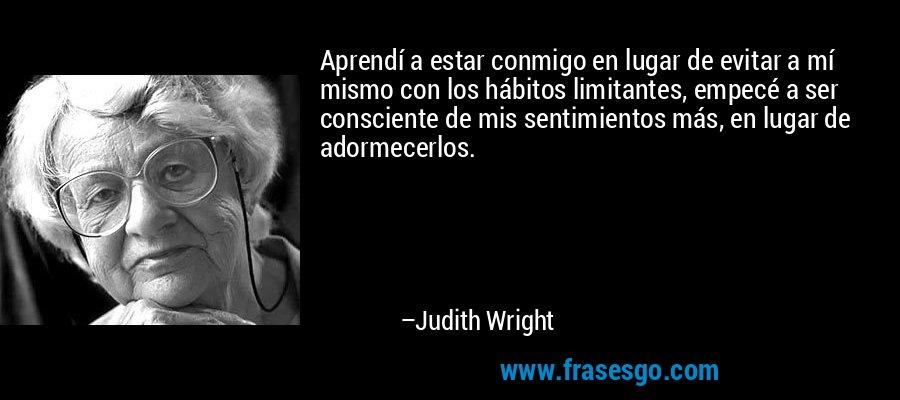 Aprendí a estar conmigo en lugar de evitar a mí mismo con los hábitos limitantes, empecé a ser consciente de mis sentimientos más, en lugar de adormecerlos. – Judith Wright