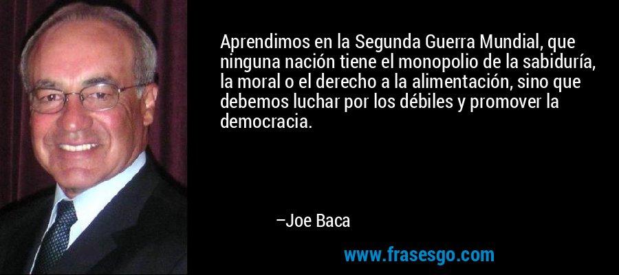 Aprendimos en la Segunda Guerra Mundial, que ninguna nación tiene el monopolio de la sabiduría, la moral o el derecho a la alimentación, sino que debemos luchar por los débiles y promover la democracia. – Joe Baca