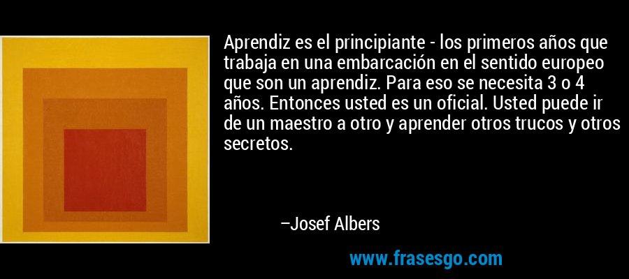 Aprendiz es el principiante - los primeros años que trabaja en una embarcación en el sentido europeo que son un aprendiz. Para eso se necesita 3 o 4 años. Entonces usted es un oficial. Usted puede ir de un maestro a otro y aprender otros trucos y otros secretos. – Josef Albers