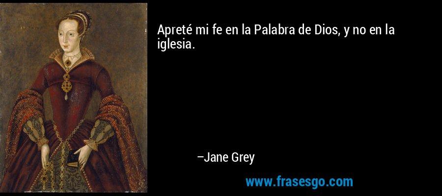 Apreté mi fe en la Palabra de Dios, y no en la iglesia. – Jane Grey