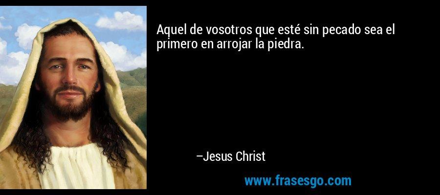 Aquel de vosotros que esté sin pecado sea el primero en arrojar la piedra. – Jesus Christ