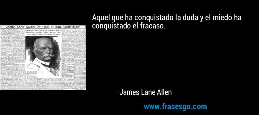 Aquel que ha conquistado la duda y el miedo ha conquistado el fracaso. – James Lane Allen