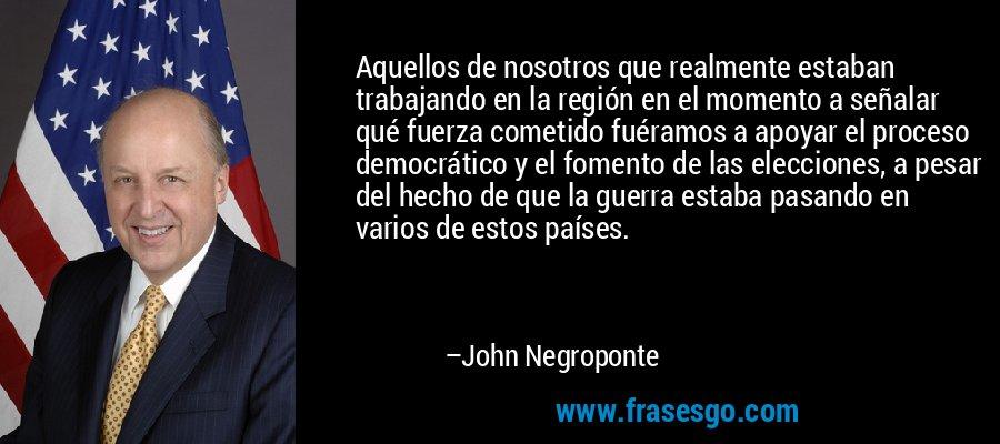 Aquellos de nosotros que realmente estaban trabajando en la región en el momento a señalar qué fuerza cometido fuéramos a apoyar el proceso democrático y el fomento de las elecciones, a pesar del hecho de que la guerra estaba pasando en varios de estos países. – John Negroponte