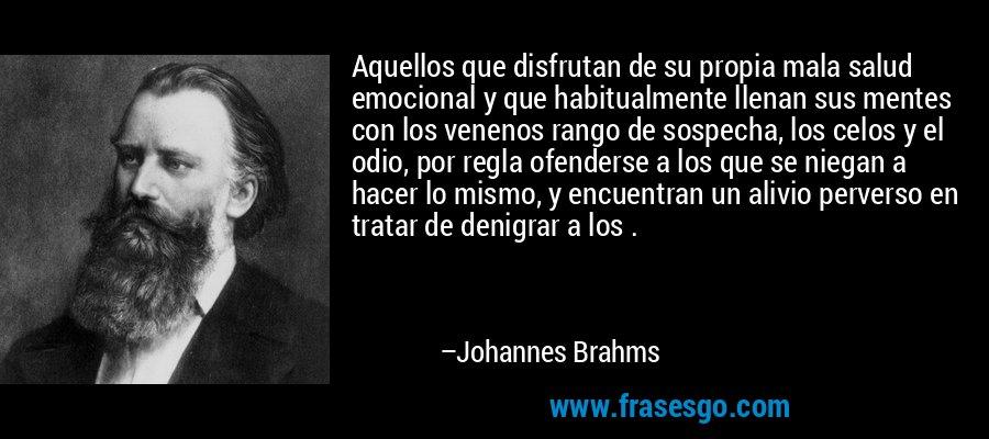 Aquellos que disfrutan de su propia mala salud emocional y que habitualmente llenan sus mentes con los venenos rango de sospecha, los celos y el odio, por regla ofenderse a los que se niegan a hacer lo mismo, y encuentran un alivio perverso en tratar de denigrar a los . – Johannes Brahms