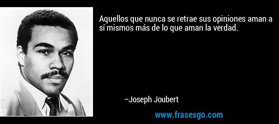 Aquellos que nunca se retrae sus opiniones aman a sí mismos más de lo que aman la verdad. – Joseph Joubert