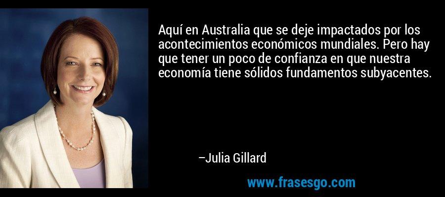 Aquí en Australia que se deje impactados por los acontecimientos económicos mundiales. Pero hay que tener un poco de confianza en que nuestra economía tiene sólidos fundamentos subyacentes. – Julia Gillard
