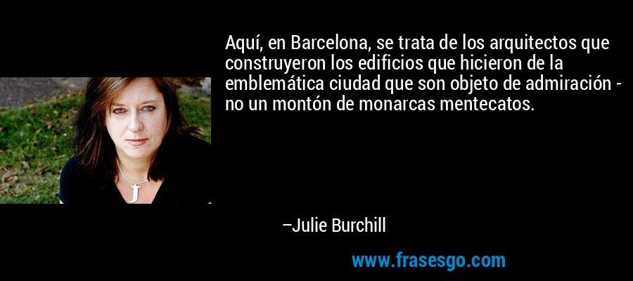 Aquí, en Barcelona, se trata de los arquitectos que construyeron los edificios que hicieron de la emblemática ciudad que son objeto de admiración - no un montón de monarcas mentecatos. – Julie Burchill
