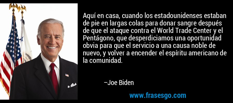 Aquí en casa, cuando los estadounidenses estaban de pie en largas colas para donar sangre después de que el ataque contra el World Trade Center y el Pentágono, que desperdiciamos una oportunidad obvia para que el servicio a una causa noble de nuevo, y volver a encender el espíritu americano de la comunidad. – Joe Biden