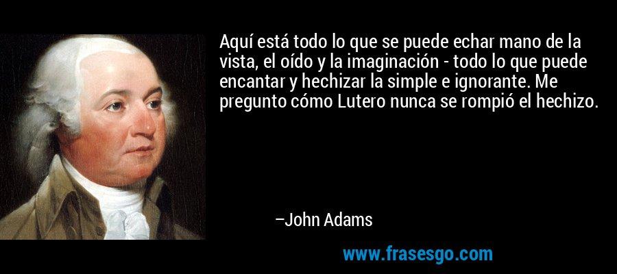Aquí está todo lo que se puede echar mano de la vista, el oído y la imaginación - todo lo que puede encantar y hechizar la simple e ignorante. Me pregunto cómo Lutero nunca se rompió el hechizo. – John Adams