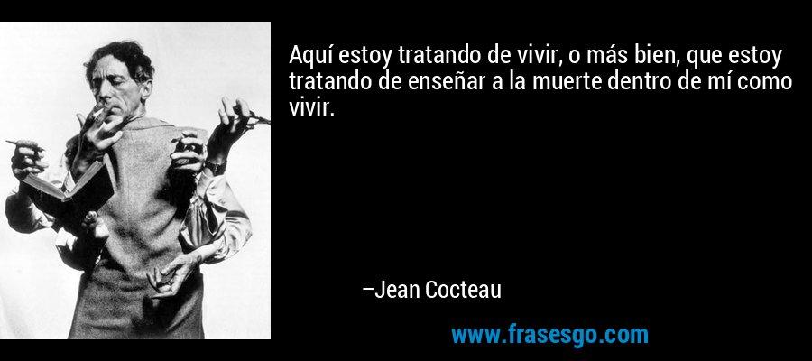 Aquí estoy tratando de vivir, o más bien, que estoy tratando de enseñar a la muerte dentro de mí como vivir. – Jean Cocteau