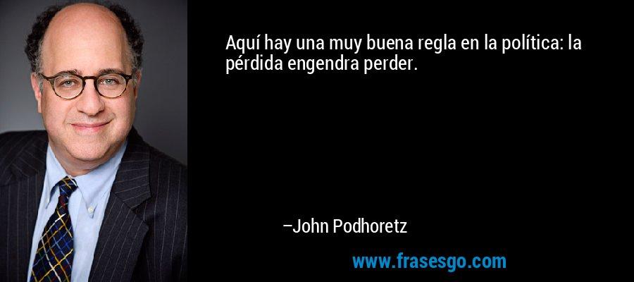 Aquí hay una muy buena regla en la política: la pérdida engendra perder. – John Podhoretz