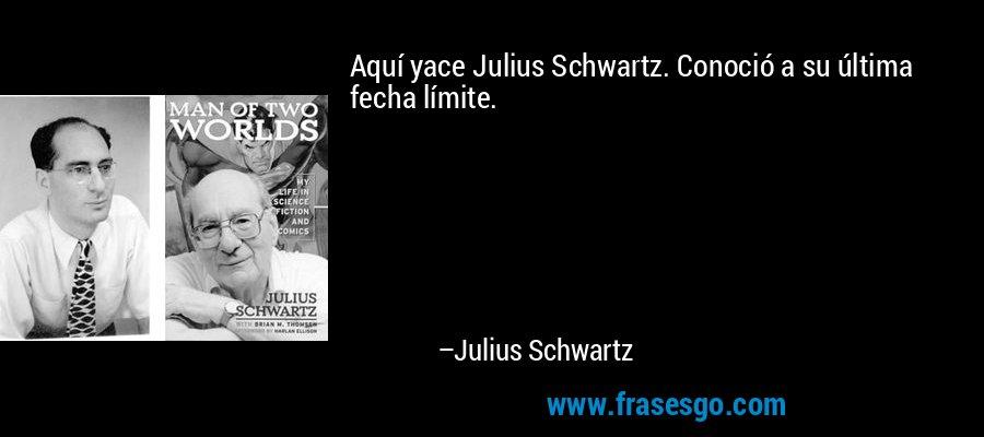 Aquí yace Julius Schwartz. Conoció a su última fecha límite. – Julius Schwartz