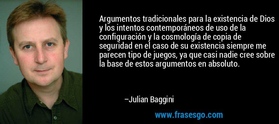 Argumentos tradicionales para la existencia de Dios y los intentos contemporáneos de uso de la configuración y la cosmología de copia de seguridad en el caso de su existencia siempre me parecen tipo de juegos, ya que casi nadie cree sobre la base de estos argumentos en absoluto. – Julian Baggini
