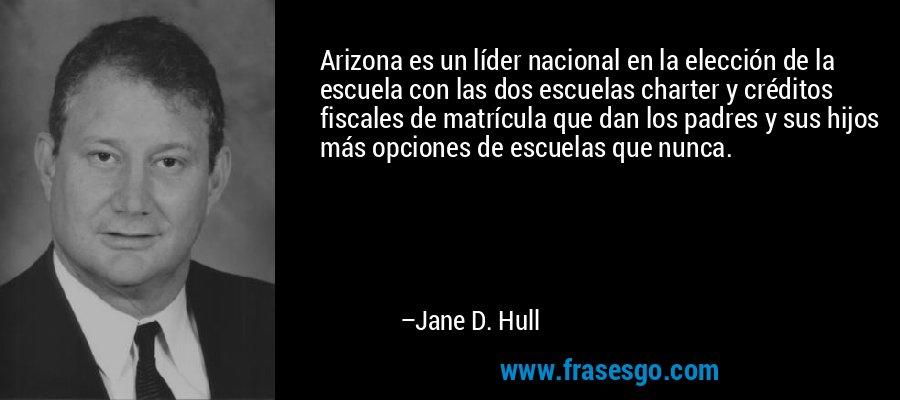 Arizona es un líder nacional en la elección de la escuela con las dos escuelas charter y créditos fiscales de matrícula que dan los padres y sus hijos más opciones de escuelas que nunca. – Jane D. Hull