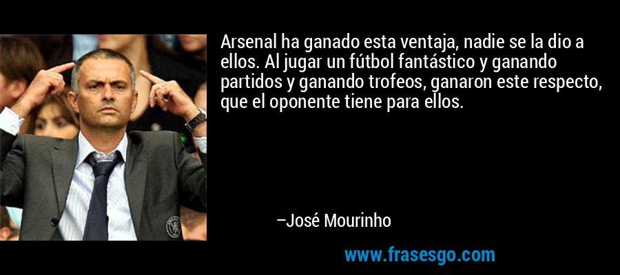 Arsenal ha ganado esta ventaja, nadie se la dio a ellos. Al jugar un fútbol fantástico y ganando partidos y ganando trofeos, ganaron este respecto, que el oponente tiene para ellos. – José Mourinho