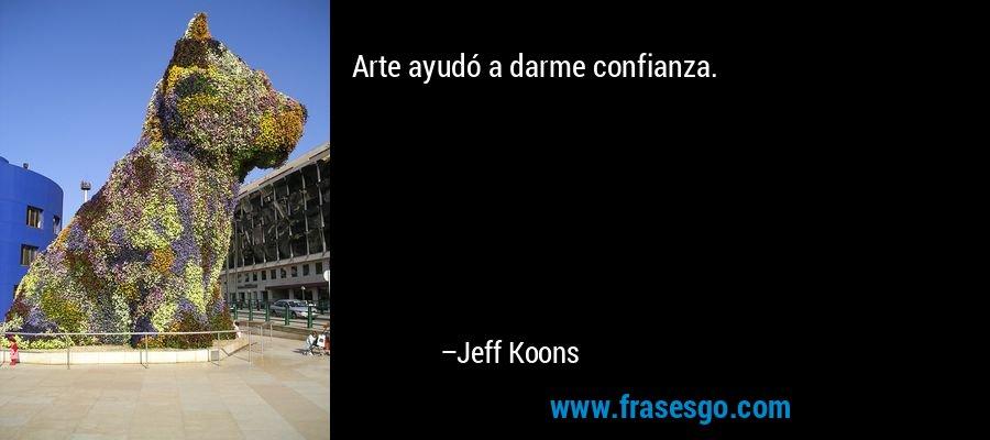 Arte ayudó a darme confianza. – Jeff Koons