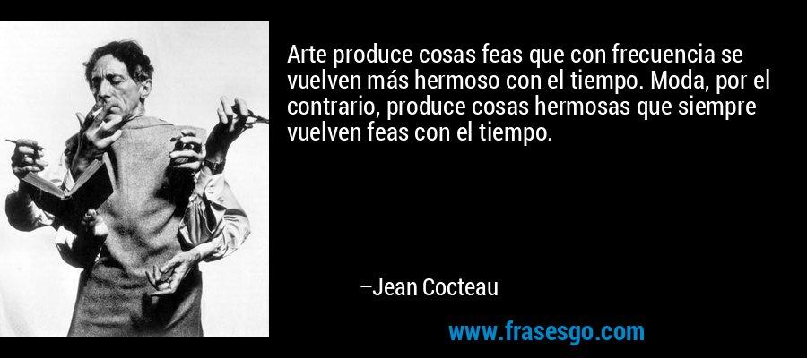 Arte produce cosas feas que con frecuencia se vuelven más hermoso con el tiempo. Moda, por el contrario, produce cosas hermosas que siempre vuelven feas con el tiempo. – Jean Cocteau