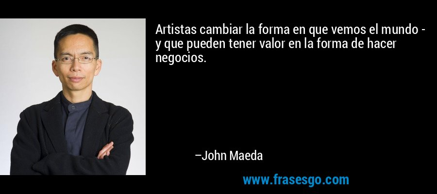 Artistas cambiar la forma en que vemos el mundo - y que pueden tener valor en la forma de hacer negocios. – John Maeda