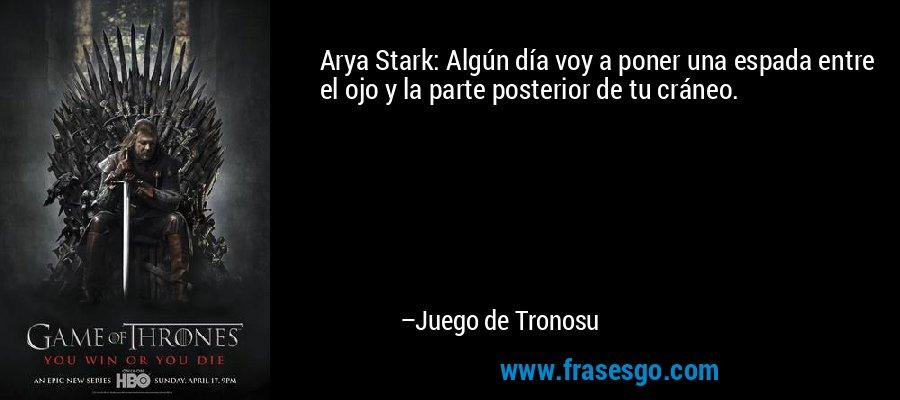Arya Stark: Algún día voy a poner una espada entre el ojo y la parte posterior de tu cráneo. – Juego de Tronosu