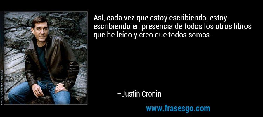 Así, cada vez que estoy escribiendo, estoy escribiendo en presencia de todos los otros libros que he leído y creo que todos somos. – Justin Cronin