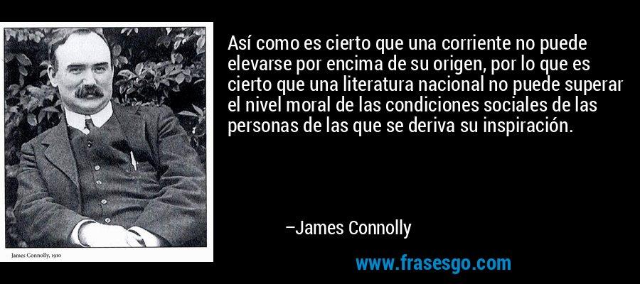 Así como es cierto que una corriente no puede elevarse por encima de su origen, por lo que es cierto que una literatura nacional no puede superar el nivel moral de las condiciones sociales de las personas de las que se deriva su inspiración. – James Connolly