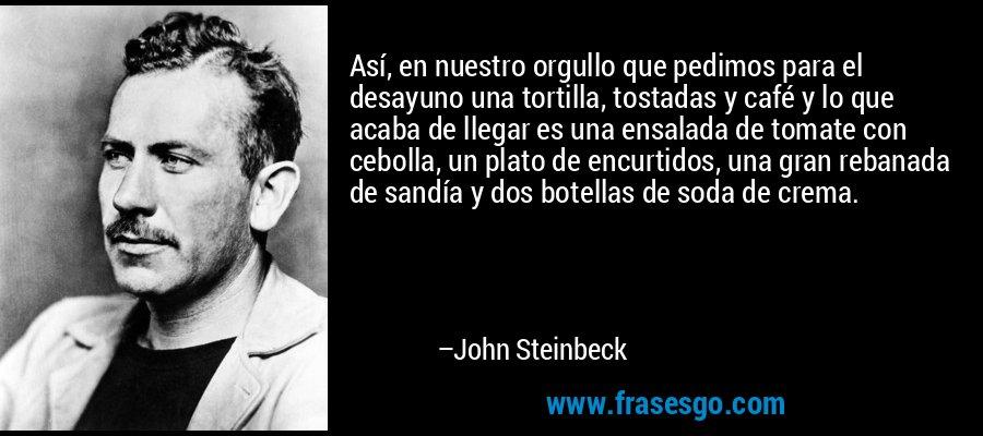 Así, en nuestro orgullo que pedimos para el desayuno una tortilla, tostadas y café y lo que acaba de llegar es una ensalada de tomate con cebolla, un plato de encurtidos, una gran rebanada de sandía y dos botellas de soda de crema. – John Steinbeck