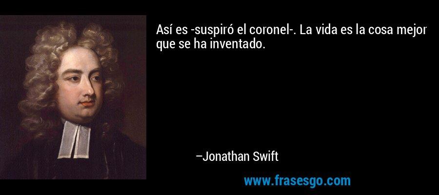 Así es -suspiró el coronel-. La vida es la cosa mejor que se ha inventado. – Jonathan Swift