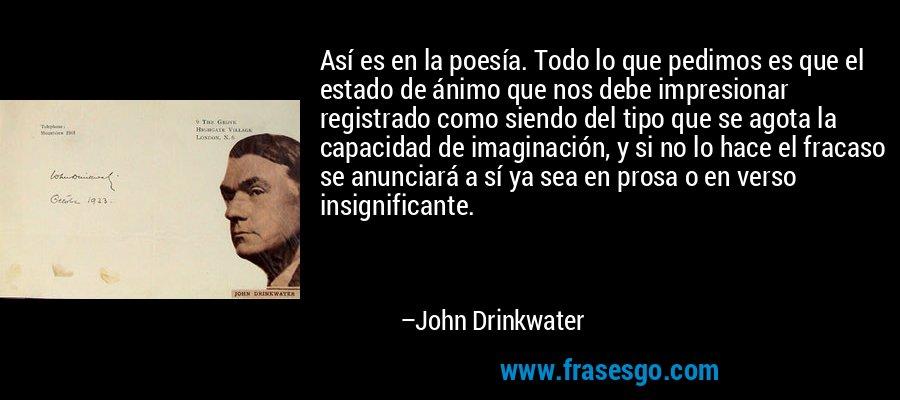 Así es en la poesía. Todo lo que pedimos es que el estado de ánimo que nos debe impresionar registrado como siendo del tipo que se agota la capacidad de imaginación, y si no lo hace el fracaso se anunciará a sí ya sea en prosa o en verso insignificante. – John Drinkwater