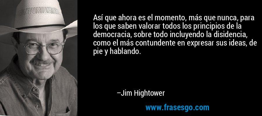 Así que ahora es el momento, más que nunca, para los que saben valorar todos los principios de la democracia, sobre todo incluyendo la disidencia, como el más contundente en expresar sus ideas, de pie y hablando. – Jim Hightower