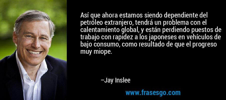 Así que ahora estamos siendo dependiente del petróleo extranjero, tendrá un problema con el calentamiento global, y están perdiendo puestos de trabajo con rapidez a los japoneses en vehículos de bajo consumo, como resultado de que el progreso muy miope. – Jay Inslee