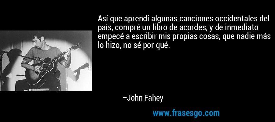 Así que aprendí algunas canciones occidentales del país, compré un libro de acordes, y de inmediato empecé a escribir mis propias cosas, que nadie más lo hizo, no sé por qué. – John Fahey