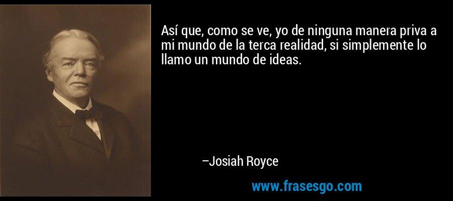 Así que, como se ve, yo de ninguna manera priva a mi mundo de la terca realidad, si simplemente lo llamo un mundo de ideas. – Josiah Royce