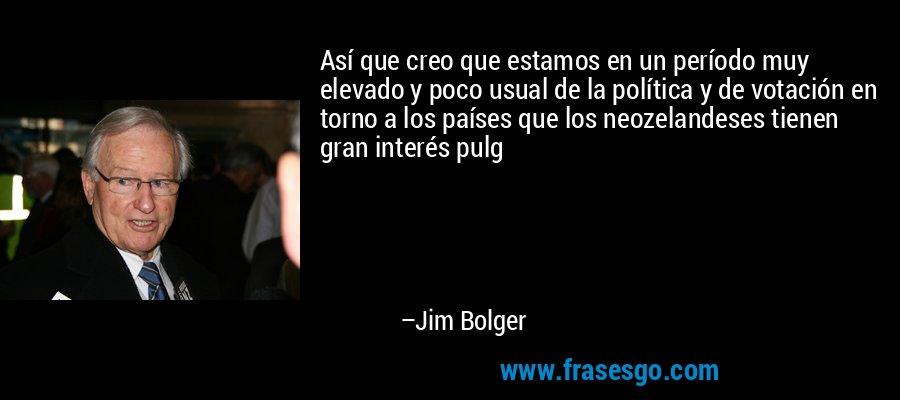 Así que creo que estamos en un período muy elevado y poco usual de la política y de votación en torno a los países que los neozelandeses tienen gran interés pulg – Jim Bolger