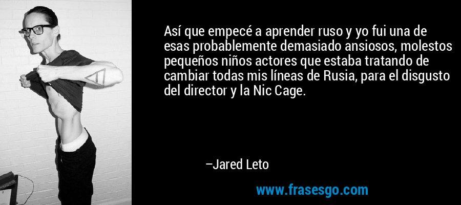 Así que empecé a aprender ruso y yo fui una de esas probablemente demasiado ansiosos, molestos pequeños niños actores que estaba tratando de cambiar todas mis líneas de Rusia, para el disgusto del director y la Nic Cage. – Jared Leto