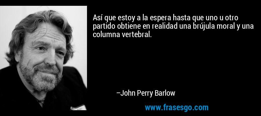 Así que estoy a la espera hasta que uno u otro partido obtiene en realidad una brújula moral y una columna vertebral. – John Perry Barlow