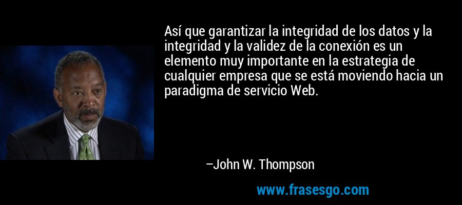 Así que garantizar la integridad de los datos y la integridad y la validez de la conexión es un elemento muy importante en la estrategia de cualquier empresa que se está moviendo hacia un paradigma de servicio Web. – John W. Thompson